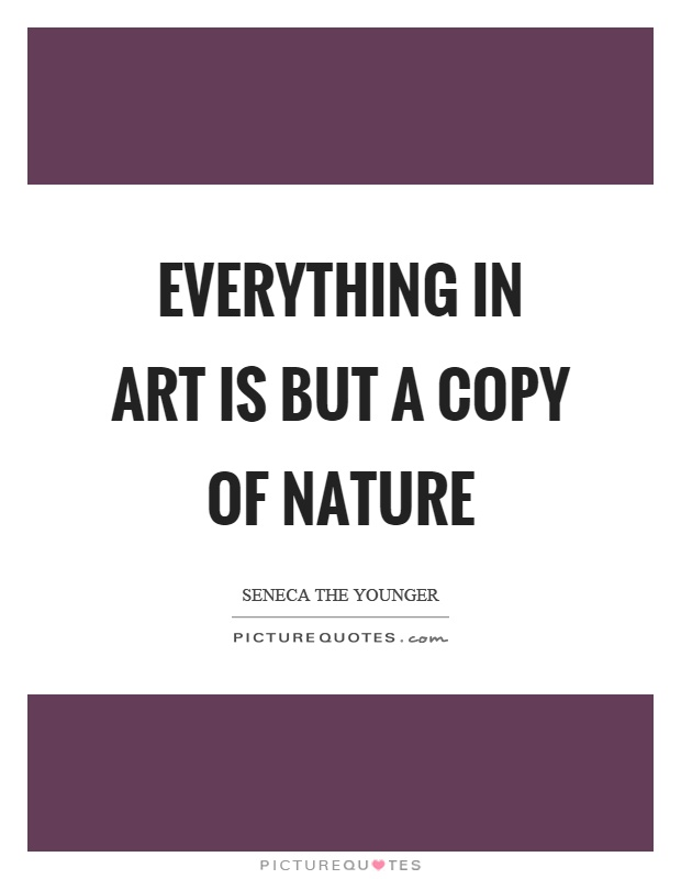 Everything in art is but a copy of nature Picture Quote #1