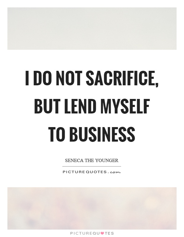 I do not sacrifice, but lend myself to business Picture Quote #1