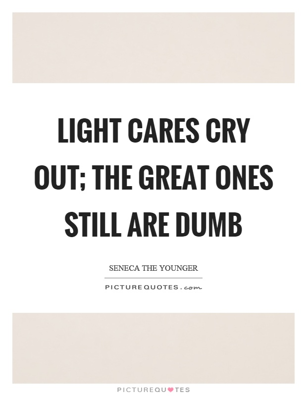 Light cares cry out; the great ones still are dumb Picture Quote #1