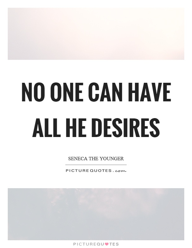 No one can have all he desires Picture Quote #1