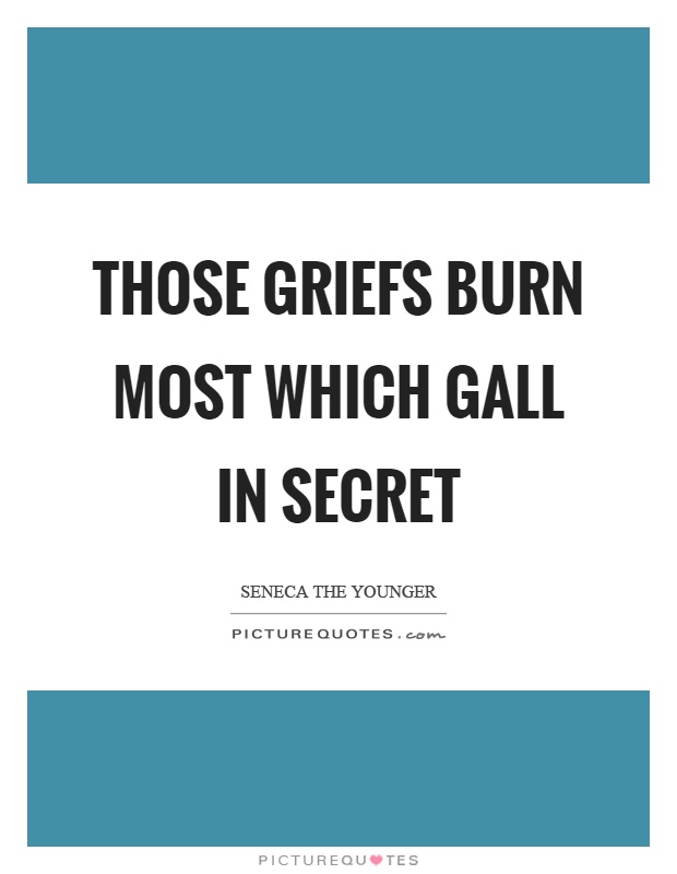 Those griefs burn most which gall in secret Picture Quote #1