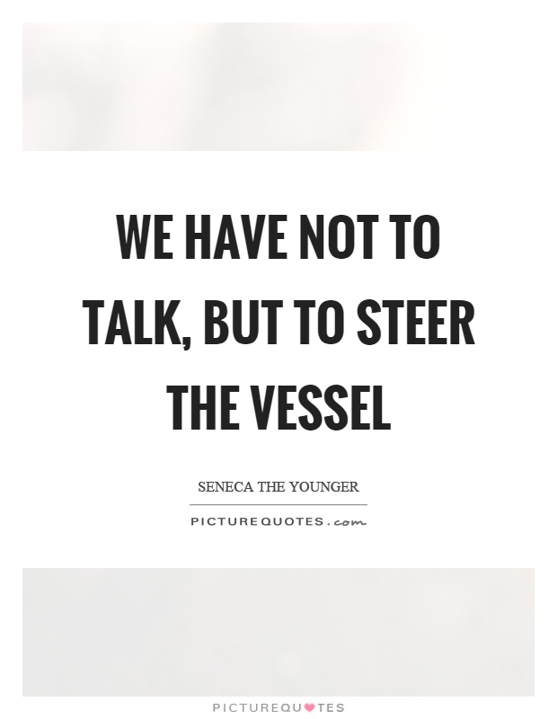 We have not to talk, but to steer the vessel Picture Quote #1