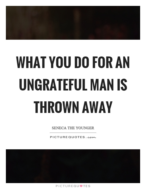 What you do for an ungrateful man is thrown away Picture Quote #1