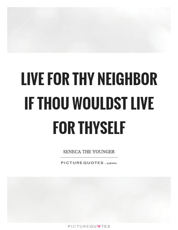 Live for thy neighbor if thou wouldst live for thyself Picture Quote #1