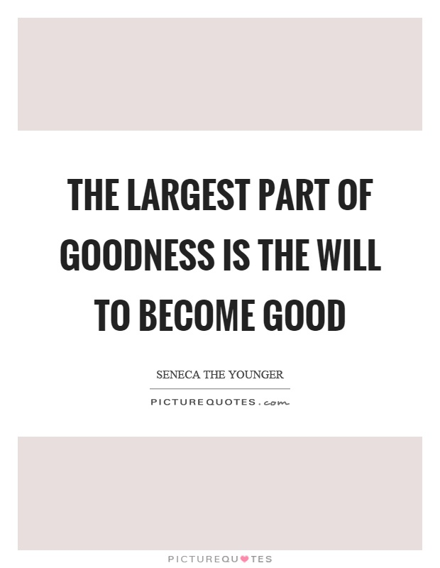 The largest part of goodness is the will to become good Picture Quote #1