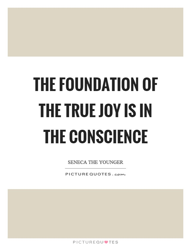 The foundation of the true joy is in the conscience Picture Quote #1