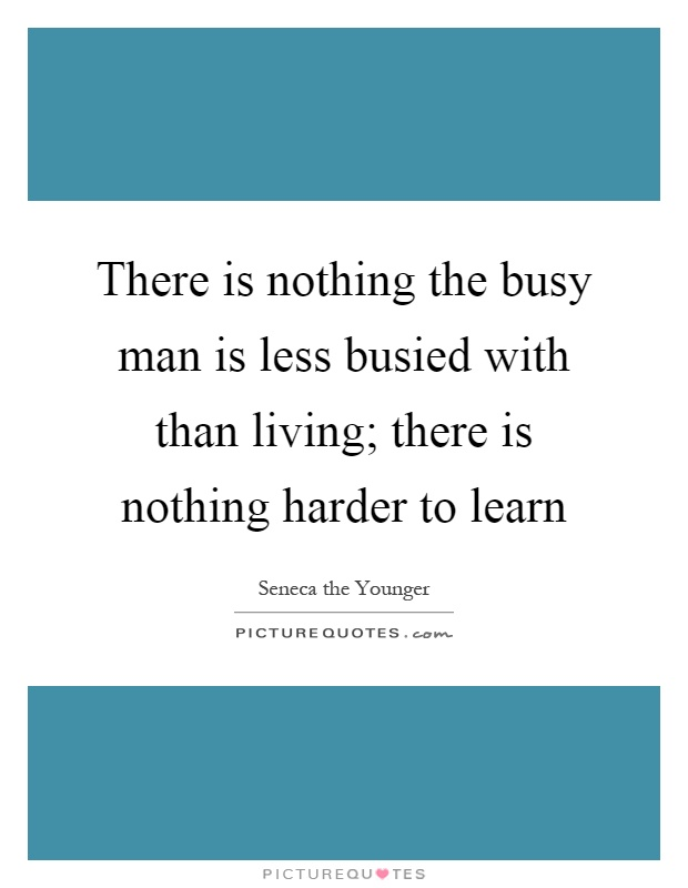 There is nothing the busy man is less busied with than living; there is nothing harder to learn Picture Quote #1