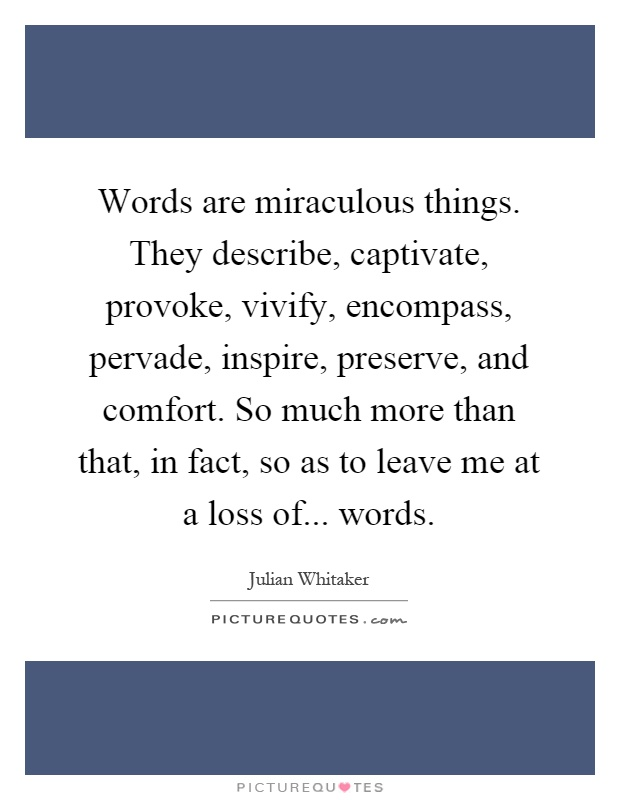 Words are miraculous things. They describe, captivate, provoke, vivify, encompass, pervade, inspire, preserve, and comfort. So much more than that, in fact, so as to leave me at a loss of... words Picture Quote #1