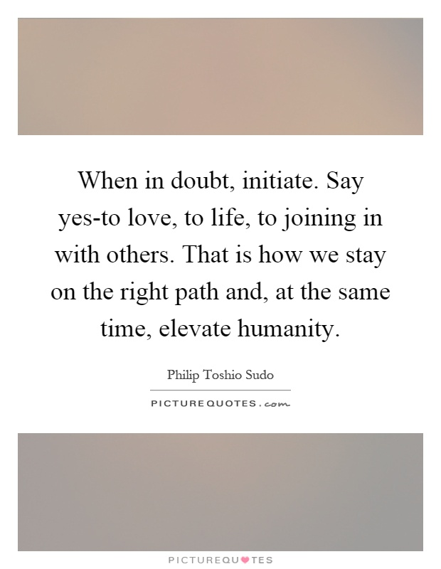When in doubt, initiate. Say yes-to love, to life, to joining in with others. That is how we stay on the right path and, at the same time, elevate humanity Picture Quote #1