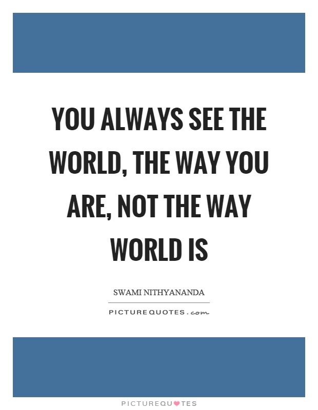 You always see the world, the way you are, not the way world is Picture Quote #1