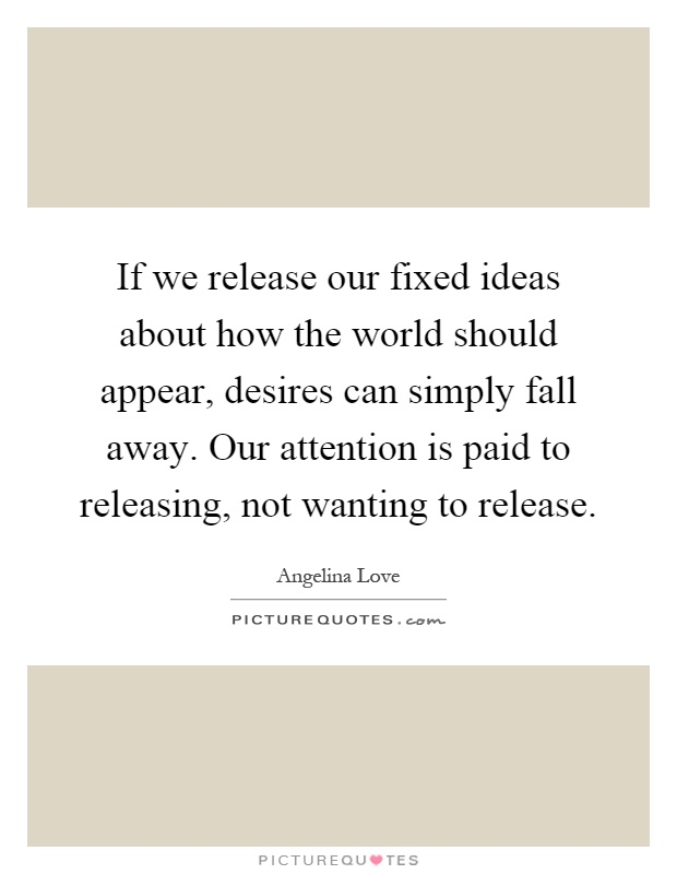 If we release our fixed ideas about how the world should appear, desires can simply fall away. Our attention is paid to releasing, not wanting to release Picture Quote #1