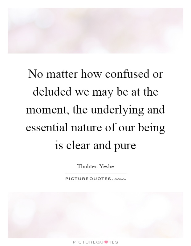 No matter how confused or deluded we may be at the moment, the underlying and essential nature of our being is clear and pure Picture Quote #1