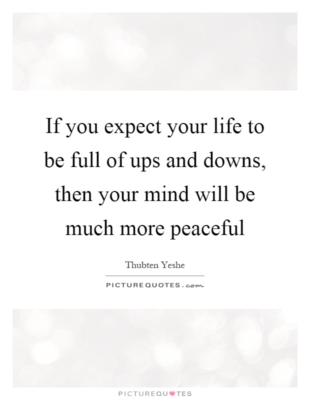 If you expect your life to be full of ups and downs, then your mind will be much more peaceful Picture Quote #1