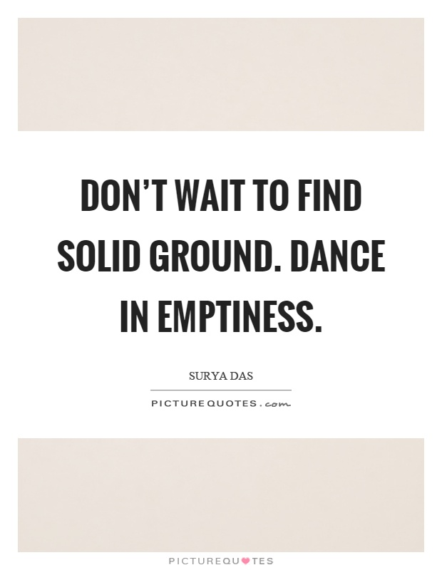 Don't wait to find solid ground. Dance in emptiness Picture Quote #1