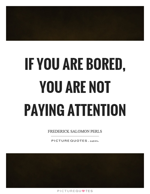 If you are bored, you are not paying attention Picture Quote #1