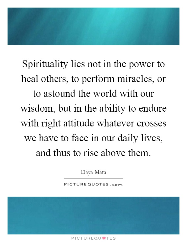 Spirituality lies not in the power to heal others, to perform miracles, or to astound the world with our wisdom, but in the ability to endure with right attitude whatever crosses we have to face in our daily lives, and thus to rise above them Picture Quote #1
