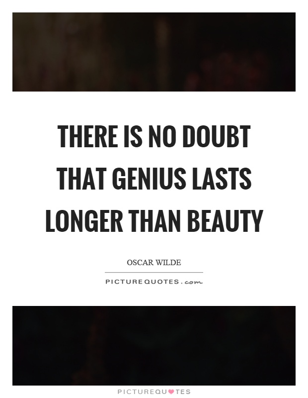 There is no doubt that genius lasts longer than beauty Picture Quote #1