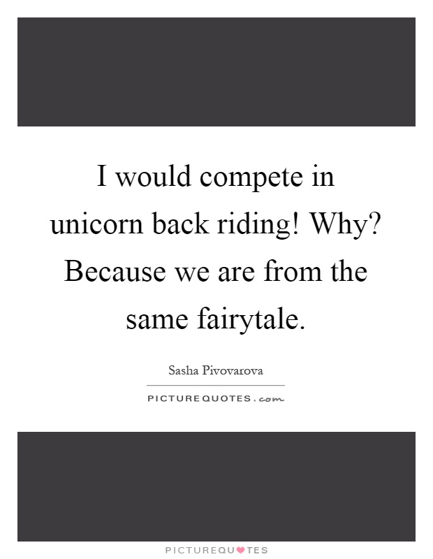 I would compete in unicorn back riding! Why? Because we are from the same fairytale Picture Quote #1