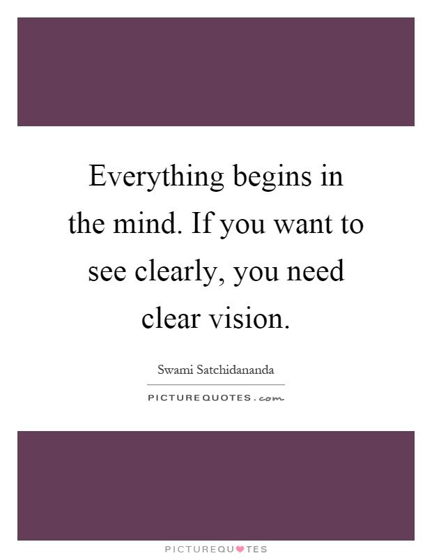 Everything begins in the mind. If you want to see clearly, you need clear vision Picture Quote #1
