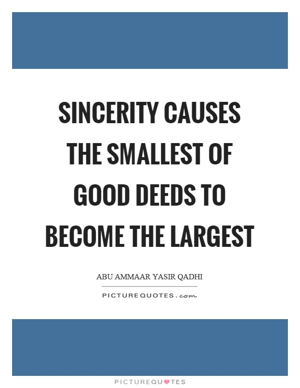 Sincerity causes the smallest of good deeds to become the largest Picture Quote #1