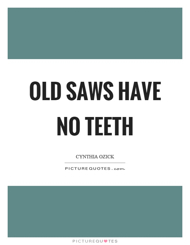 Old saws have no teeth Picture Quote #1
