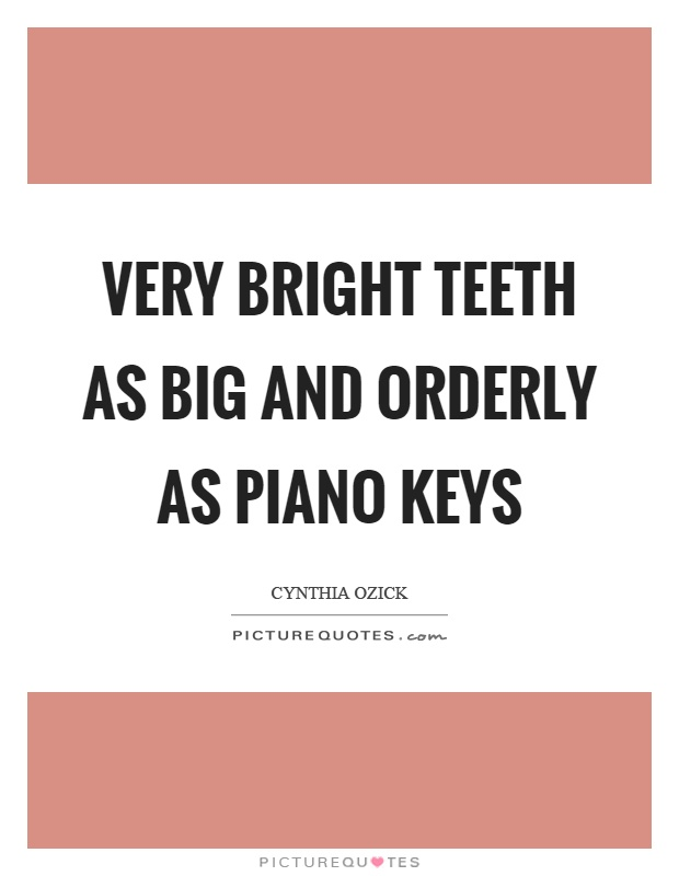 Very bright teeth as big and orderly as piano keys Picture Quote #1