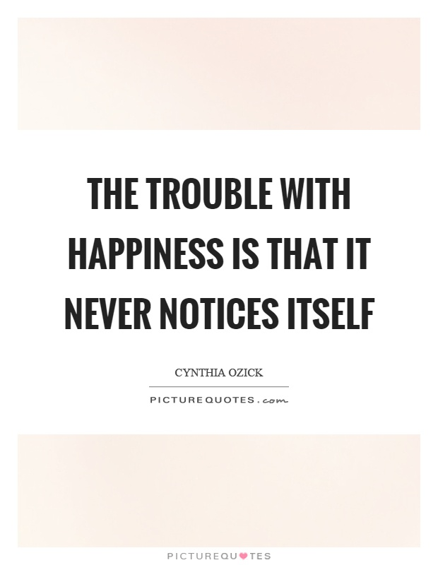 The trouble with happiness is that it never notices itself Picture Quote #1