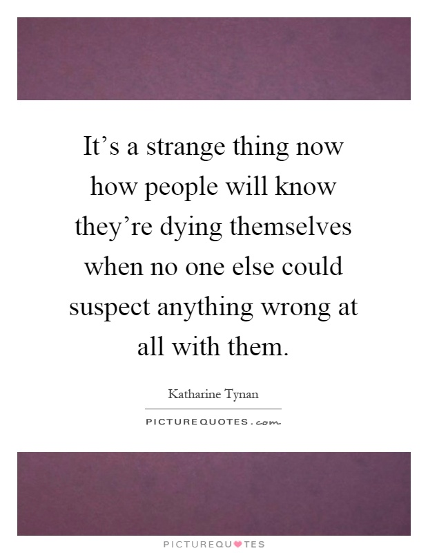 It's a strange thing now how people will know they're dying themselves when no one else could suspect anything wrong at all with them Picture Quote #1