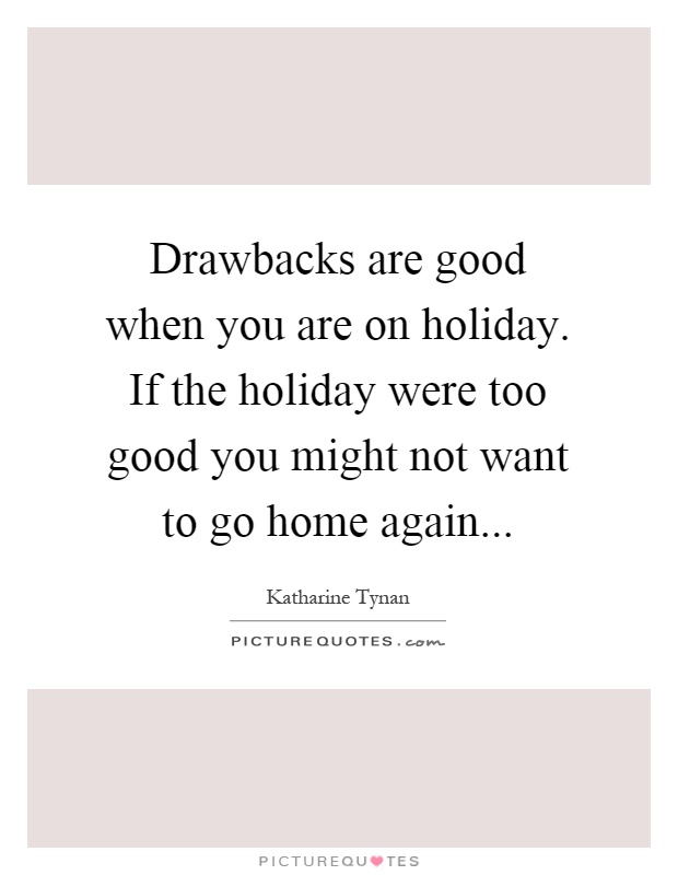 Drawbacks are good when you are on holiday. If the holiday were too good you might not want to go home again Picture Quote #1