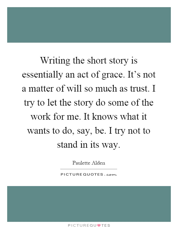 Writing the short story is essentially an act of grace. It's not a matter of will so much as trust. I try to let the story do some of the work for me. It knows what it wants to do, say, be. I try not to stand in its way Picture Quote #1