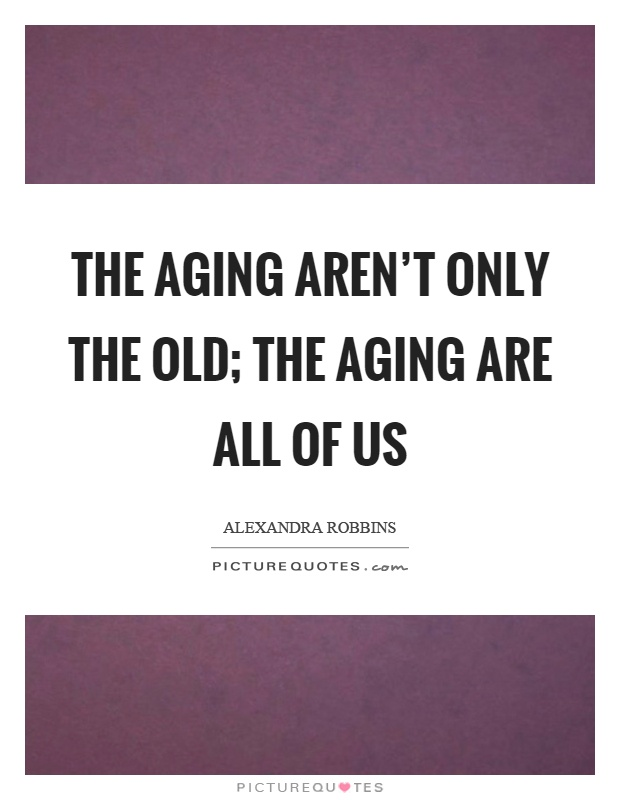 The aging aren't only the old; the aging are all of us Picture Quote #1