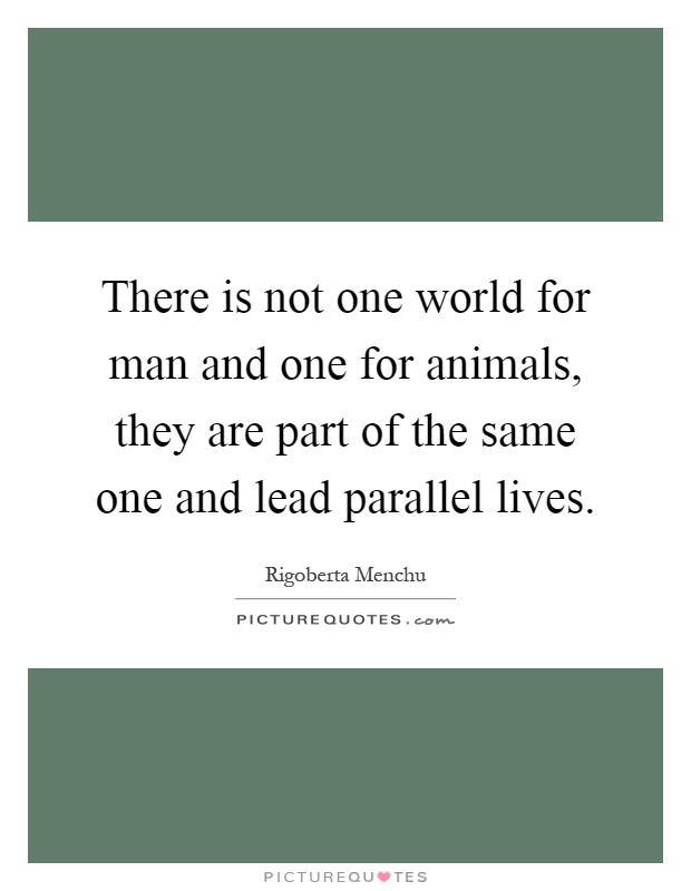 There is not one world for man and one for animals, they are part of the same one and lead parallel lives Picture Quote #1