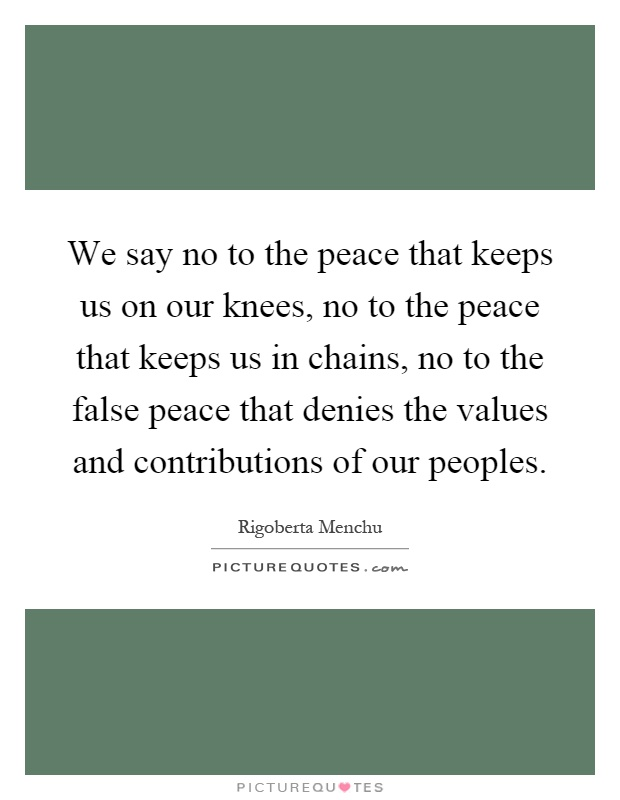 We say no to the peace that keeps us on our knees, no to the peace that keeps us in chains, no to the false peace that denies the values and contributions of our peoples Picture Quote #1