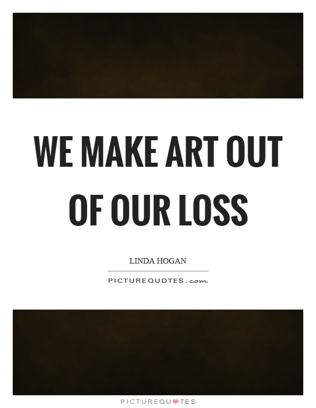 We make art out of our loss Picture Quote #1