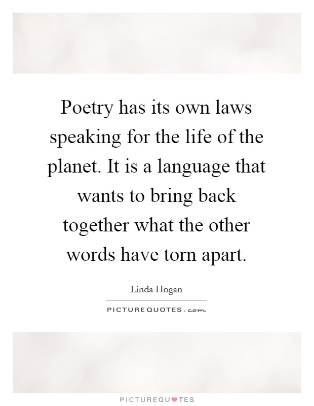 Poetry has its own laws speaking for the life of the planet. It is a language that wants to bring back together what the other words have torn apart Picture Quote #1