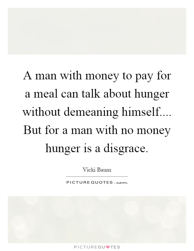 A man with money to pay for a meal can talk about hunger without demeaning himself.... But for a man with no money hunger is a disgrace Picture Quote #1