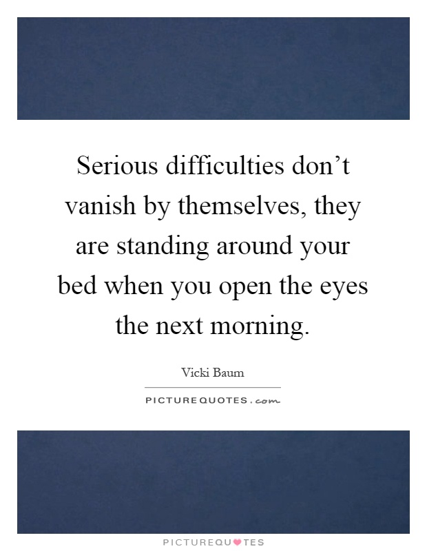 Serious difficulties don't vanish by themselves, they are standing around your bed when you open the eyes the next morning Picture Quote #1
