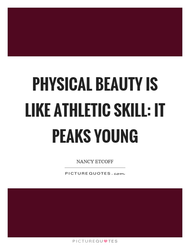 Physical beauty is like athletic skill: it peaks young Picture Quote #1