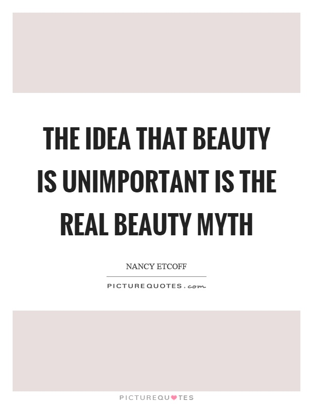 The idea that beauty is unimportant is the real beauty myth Picture Quote #1