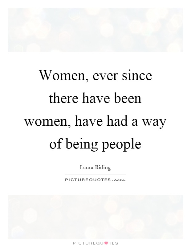 Women, ever since there have been women, have had a way of being people Picture Quote #1