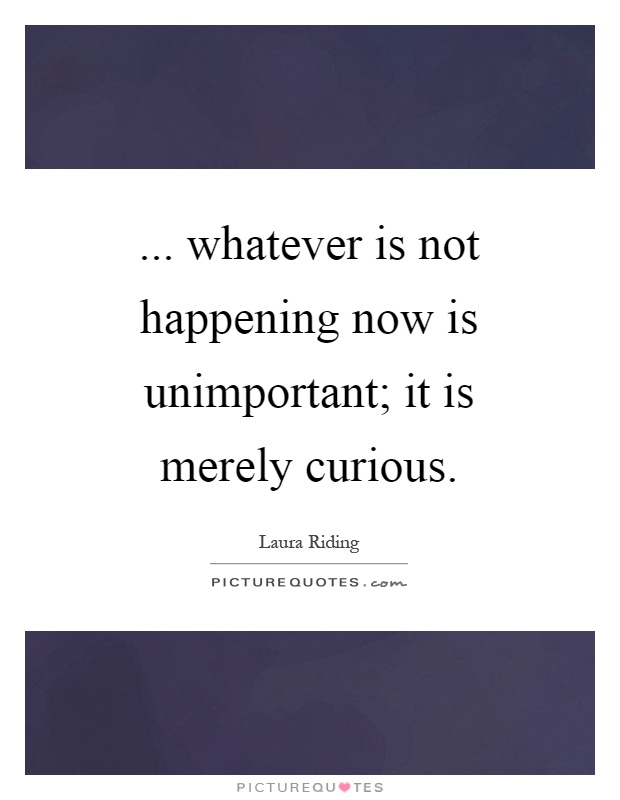 ... whatever is not happening now is unimportant; it is merely curious Picture Quote #1