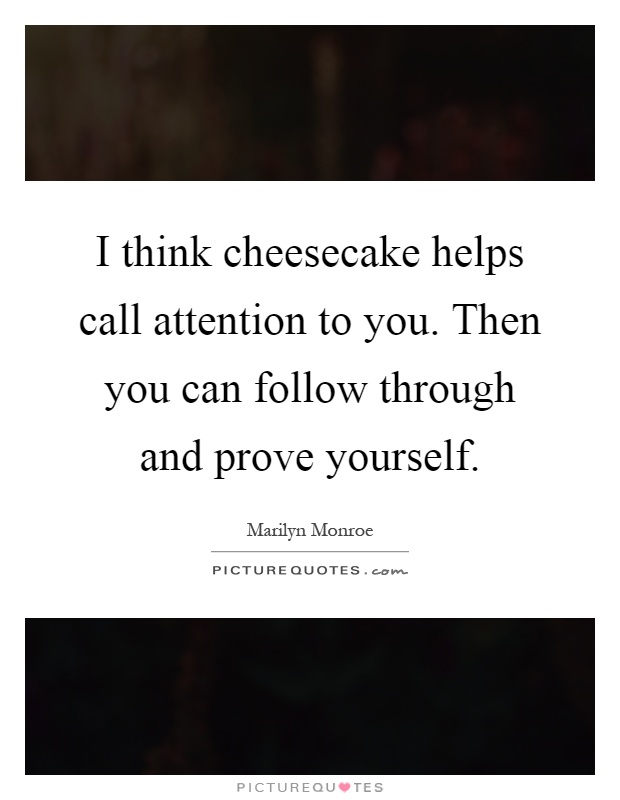 I think cheesecake helps call attention to you. Then you can follow through and prove yourself Picture Quote #1