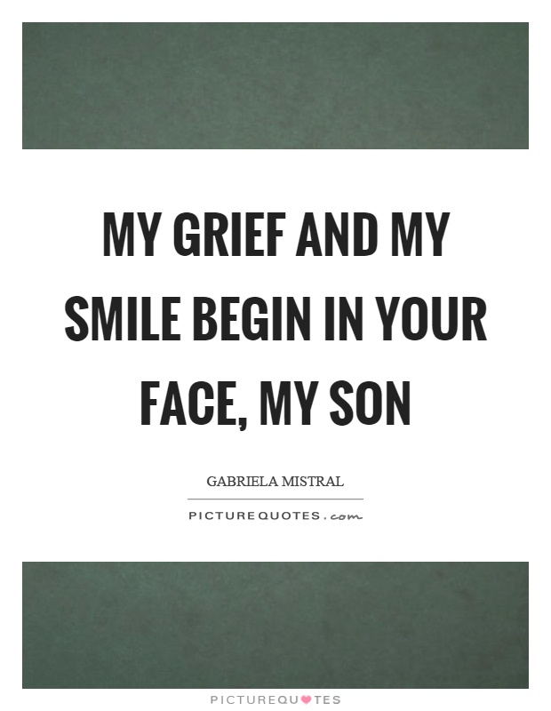 My grief and my smile begin in your face, my son Picture Quote #1