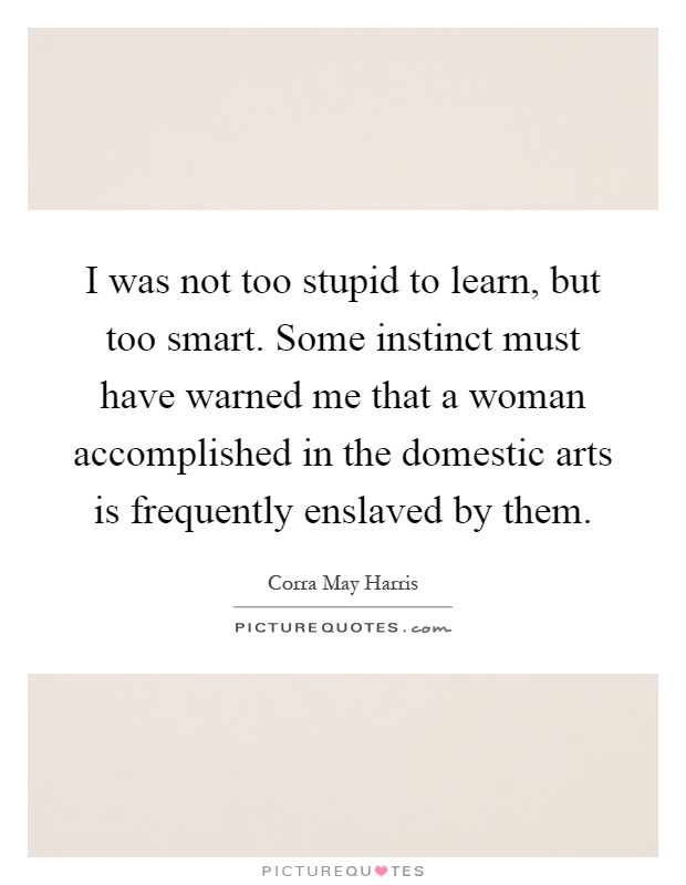 I was not too stupid to learn, but too smart. Some instinct must have warned me that a woman accomplished in the domestic arts is frequently enslaved by them Picture Quote #1