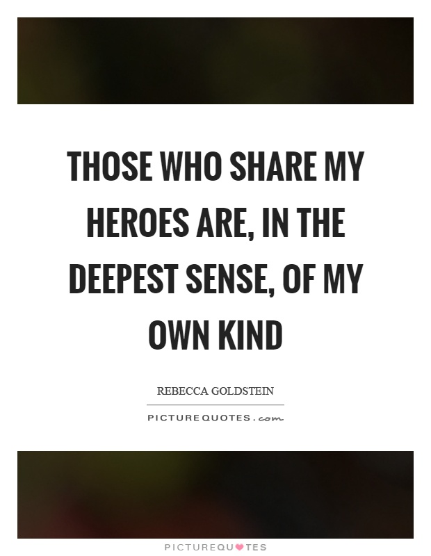 Those who share my heroes are, in the deepest sense, of my own kind Picture Quote #1
