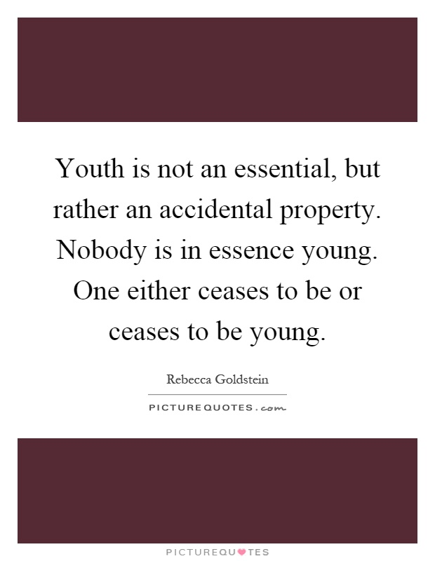 Youth is not an essential, but rather an accidental property. Nobody is in essence young. One either ceases to be or ceases to be young Picture Quote #1