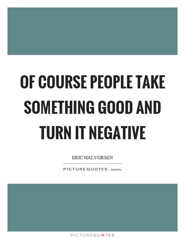 Of course people take something good and turn it negative Picture Quote #1
