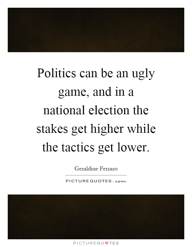 Politics can be an ugly game, and in a national election the stakes get higher while the tactics get lower Picture Quote #1