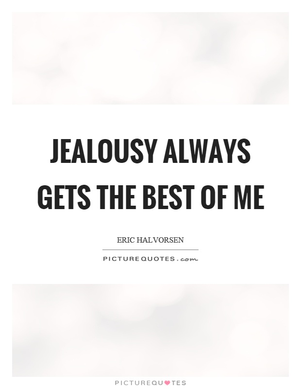 Jealousy always gets the best of me Picture Quote #1