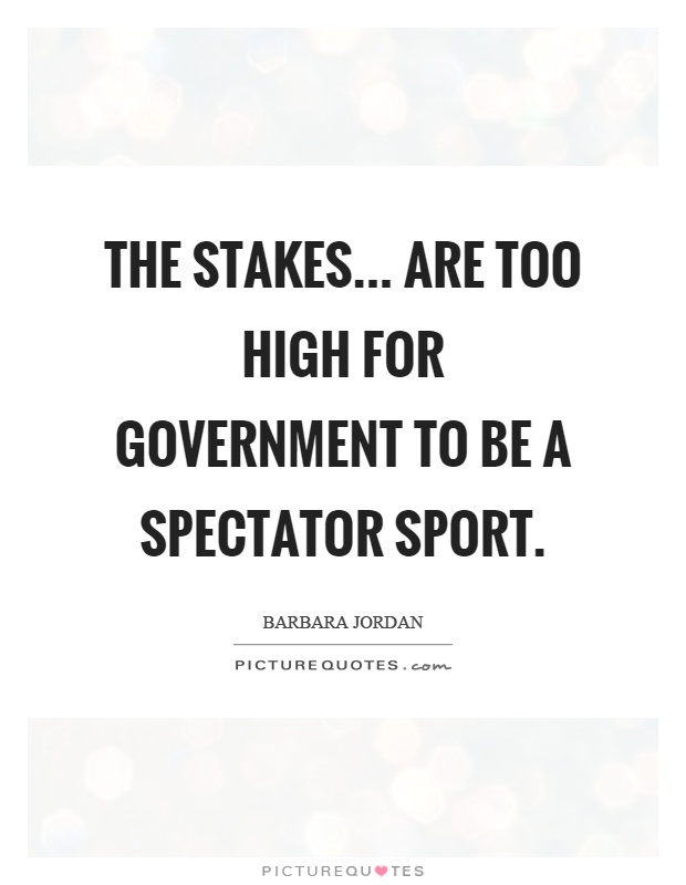 The stakes... are too high for government to be a spectator sport Picture Quote #1